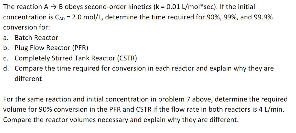 The reaction A → B obeys second-order kinetics (k = 0.01 L/mol*sec). If the initial concentration is CAO = 2.0 mol/L, determine the time required for 90%, 99%, and 99.9% conversion for: a. Batch Reactor b. Plug Flow Reactor (PFR) c. Completely Stirred Tank Reactor (CSTR) d. Compare the time required for conversion in each reactor and explain why they are different For the same reaction and initial concentration in problem 7 above, determine the required volume for 90% conversion in the PFR and CSTR if the flow rate in both reactors is 4 L/min. Compare the reactor volumes necessary and explain why they are different.