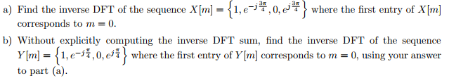 a) Find the inverse DFT of the sequence X[m] 1 e , 0, e, とwhere the first entry of X[m] b) Without explicitly computing the inverse DFT sum, find the inverse DFT of the sequence Y[m] = 1, e-A, 0, ejj where the first entry of Y[m] corresponds to m = 0, using your answer to part (a)