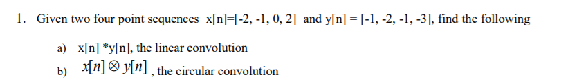1. Gi iven two four point sequences x[in ]-[-2, -1, 0, 2] and y[n]-[-1, -2, -1, -3], find the following x[n] *y[n], the linear convolution 圳 )[n] , the circular convolution a) b)