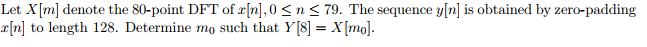 Let XIm] denote the 80-point DFT of r[n],0 S n K 79. The sequence y[n] is obtained by zero-padding rIn] to length 128. Determine mo such that Y[8]Xmo.