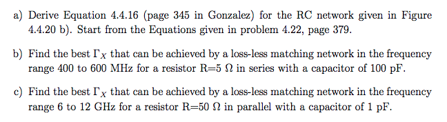 a) Derive Equation 4.4.16 (page 345 in Gonzalez) for the RC network given in Figure 4.4.20 b). Start from the Equations given in problem 4.22, page 379. b) Find the best「x that can be achieved by a loss-less matching network in the frequency range 400 to 600 MHz for a resistor R=5 Ω in series with a capacitor of 100 pF. c) Find the best「x that can be achieved by a lossless matching network in the frequency range 6 to 12 GHz for a resistor R=50 Ω in parallel with a capacitor of 1 pF.