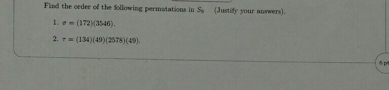 Image for Find the order of the following permutations in S9 (Justify your answers). 1. sigma = (172)(3546). 2. tau = (1