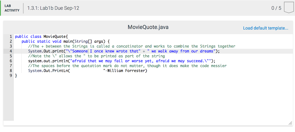 58 ACTIVITY 1.3.1: Lab1b Due Sep-12 0/5 MovieQuote.java Load default template.. 1 public class MovieQuoteí 2 public static void main(String args) 4 6 /The +between the Strings is called a concatinator and works to combine the Strings together System.Out.print(Someone I once knew wrote that + we walk away from our dreams; //Note the  allows the to be printed as part of the string system.out.printlnCafraid that we may fail or worse yet, afraid we may succeed. //The spaces before the quotation mark do not matter, though it does make the code messier System.Out.PrintLn 7 -William Forrester) 9 H