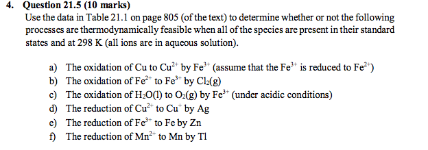 4. Question 21.5 (10 marks) Use the data in Table 21.1 on page 805 (of the text) to determine whether or not the following processes are thermodynamically feasible when all of the species are present in their standard states and at 298 K (all ions are in aqueous solution). a) The oxidation of Cu to Cu by Fe (assume that the Fe is reduced to Fe*) b) The oxidation of Fe to Fe by Cl(g) c) The oxidation of H2O(1) to O2(g) by Fe (under acidic conditions) d) The reduction of Cu2 to Cu by Ag e) The reduction of Fe to Fe by Zn f) The reduction of Mn2 to Mn by Tl
