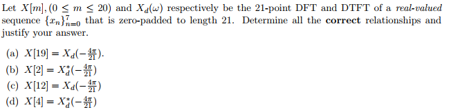 Let XIm], (0 S20) and Xdu) respectively be the 21-point DFT and DTFT of a real-valued sequence {xn- that is zero-padded to length 21. Determine all the correct relationships and justify your answe 21 (d) X [4] =xy-H)