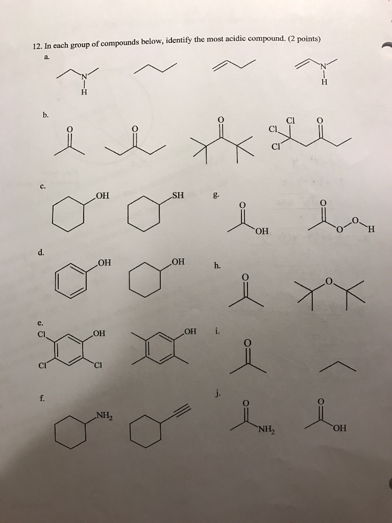 12. In each group of compounds below, identify the most acidic compound. (2 points) b. C O Cl Cl OH SH g- OH OH OH Cl OH OH i. Cl CI OH