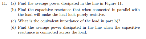 (a) Find the average power dissipated in the line in Figure 11. (b) Find the capacitive reactance that when connected in parallel with 11. the load will make the load look purely resistive. c) What is the equivalent impedance of the load in part b)? d) Find the average power dissipated in the line when the capacitive reactance is connected across the load.