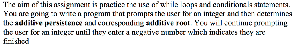 The aim of this assignment is practice the use of while loops and conditionals statements. You are going to write a program that prompts the user for an integer and then determines the additive persistence and corresponding additive root. You will continue prompting the user for an integer until they enter a negative number which indicates they are finished