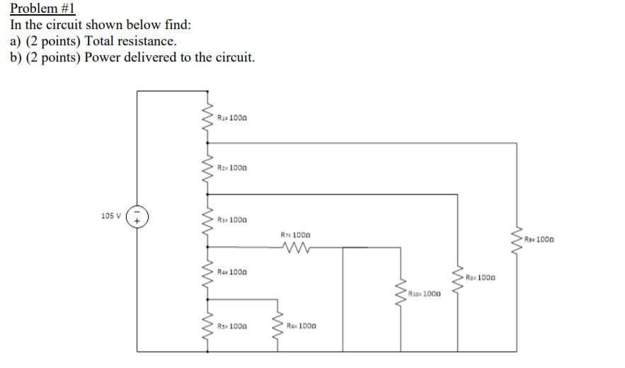 Problem #1 In the circuit shown below find: a) (2 points) Total resistance. b) (2 points) Power delivered to the circuit. 100) Rz 1000 105V Ri 1000 R7 1000 Rs 1000 R4 1000 Ra 1000 Rsne 1000 Rss 1000 Rs 1000