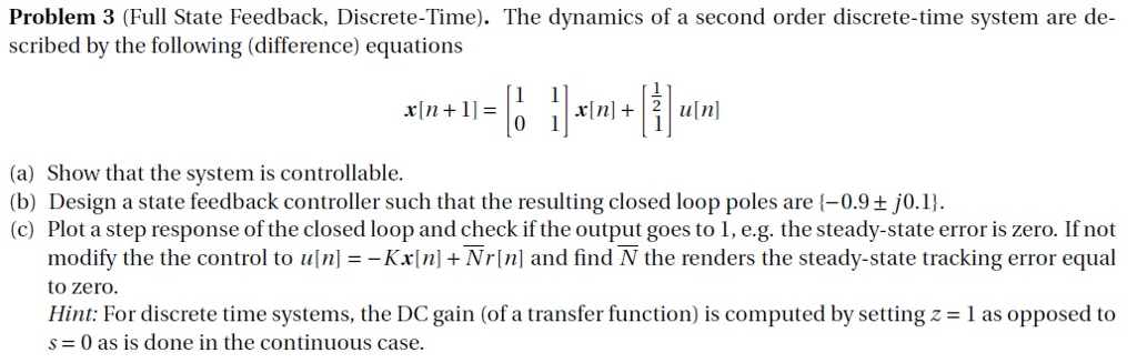 Problem 3 (Full State Feedback, Discrete-Time). The dynamics of a second order discrete-time system are de scribed by the following (difference) equations xin.li-L ll-in-lil-1ml (a) Show that the system is controllable. (b) Design a state feedback controller such that the resulting closed loop poles are -0.9+ j0.1 (c) Plot a step response of the closed loop and check if the output goes to 1, e.g. the steady-state error is zero. If not modify the the control to uln]--Kx[n] + Nr[n] and find N the renders the steady-state tracking error equal to zero. Hint: For discrete time systems, the DC gain (of a transfer function) is computed by setting z 1 as opposed to s= 0 as is done in the continuous case.