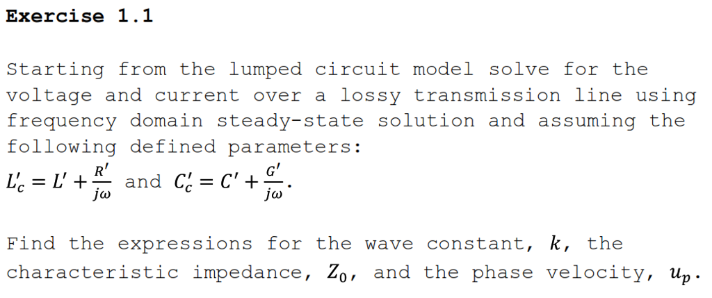 Exercise 1.1 Starting from the lumped circuit model solve for the voltage and current over a lossy transmission line using requency domain siadysate solution and assuming tho following defined parameters: R G = L + and C = C + ) Find the expressions for the wave constant, k, the characteristic impedance, Zo, and the phase velocity, up