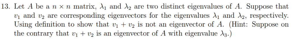 13. Let A be a n x n matrix, and A2 are two distinct eigenvalues of A. Suppose that vi and v2 are corresponding eigenvectors for the eigenvalues A1 and 12, respectively. Using definition to show that vi v2 is not an eigenvector of A. (Hint: Suppose on the contrary that v1 v2 is an eigenvector of A with eigenvalue A3.)