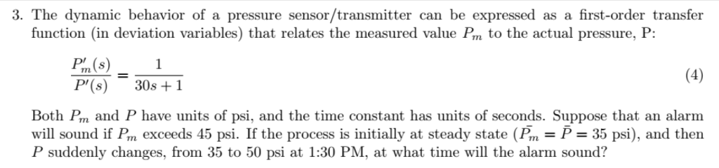 3. The dynamic behavior of a pressure sensor/transmitter can be expressed as a first-order transfer function (in deviation variables) that relates the measured value P,, to the actual pressure, P. P/m (s)1 P( 30s +1 Both Pm and P have units of psi, and the time constant has units of seconds. Suppose that an alarm will sound if Pm exceeds 45 psi. If the process is initially at steady state (Pm P 35 psi), and then P suddenly changes, from 35 to 50 psi at 1:30 PM, at what time will the alarm sound?