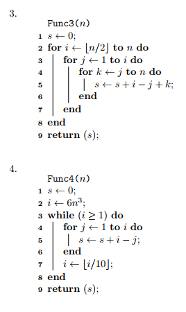 3. Func3 (n) 2 for i ← |n/2] to n do 3 | for j ← 1 to ido for k ← 2 to n do end 6 7end s end 9 return (s); 4. Func4 (n) s while (i 21) do for j ← 1 to ido ssi - j; 6 end s end return (s