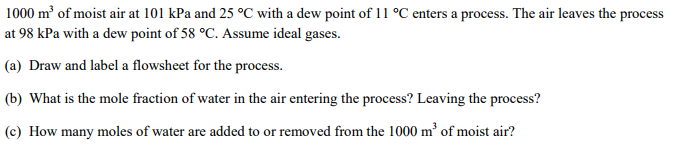 1000 m3 of moist air at 101 kPa and 25 °C with a dew point of 11 °C enters a process. The air leaves the process at 98 kPa with a dew point of 58 °C. Assume ideal gases. (a) Draw and label a flowsheet for the process (b) What is the mole fraction of water in the air entering the process? Leaving the process? (c) How many moles of water are added to or removed from the 1000 m of moist air?