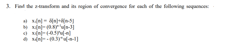 . Find the z-transform and its region of convergence for each of the following sequences: a) Xi [n] = δ[n]+δ[n-5] b) xn] (0.8) u[n-3] c) X3[n]= (-0.5)u[-n] d) x4n-(0.3) ul-n-1]