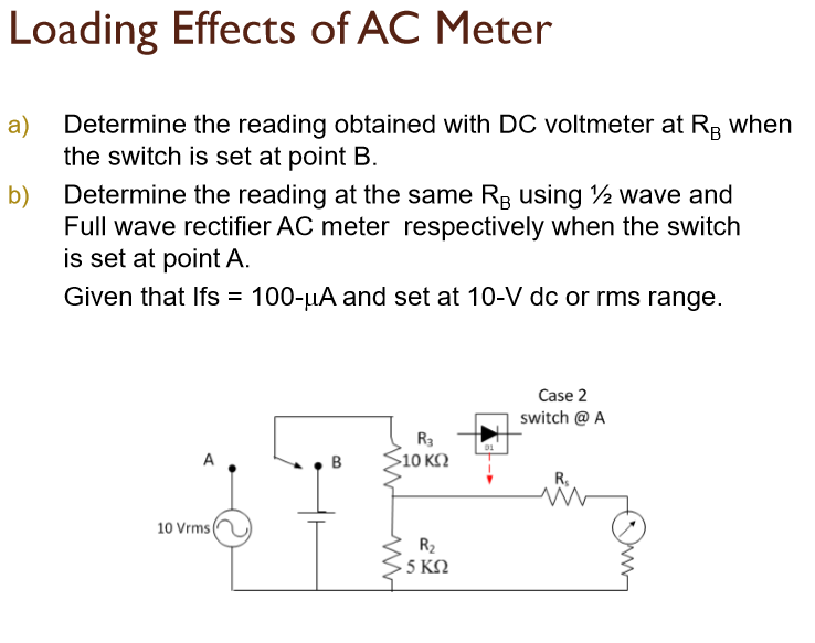 Loading Effects of AC Meter Determine the reading obtained with DC voltmeter at RB when the switch is set at point B Determine the reading at the same RB using ½ wave and Full wave rectifier AC meter respectively when the switch is set at point A. Given that ifs = 100-uA and set at 10-V dc or rms range a) b) Case 2 switch @ A R3 10 K2 R, 10 Vrms R2 5 KS2