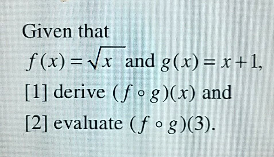 Given that f(x)=Vx and g(x)=x+1, [1] derive (f o g)(x) and [2] evaluate (f o g)(3)
