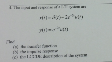 4. The input and response of a LTI system are x(t) = δ(t)-2e-3, u(t) Find (a) the transfer function (b) the impulse response (c) the LCCDE description of the system