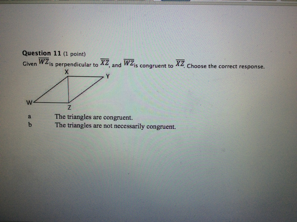 TOETSENIOWA Question 11 (1 point) Given Wzis perpendicular to XZ, and WZis congruent to XZ. Choose the correct response. W. 3 d. The triangles are congruent. The triangles are not necessarily congruent.