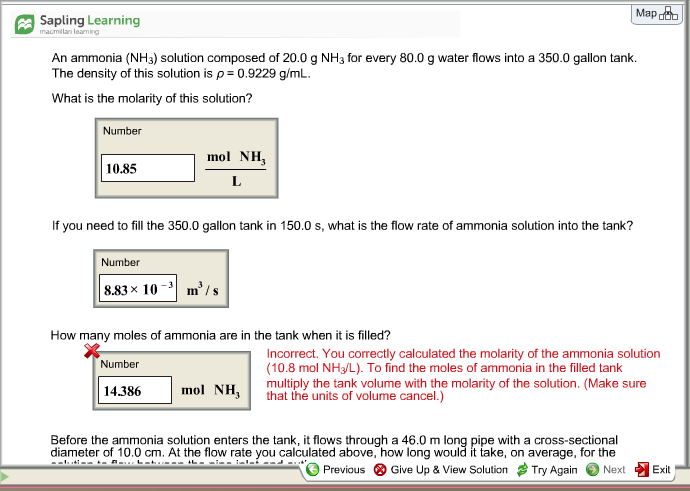 Mapoob Sapling Learning cda 9 for every so0 g wan ank The density of this solution is ρ = 0.9229 g/mL. What is the molarity of this solution? Number mol NH 10.85 If you need to fill the 350.0 gallon tank in 150.0 s, what is the flow rate of ammonia solution into the tank? Number 8.83 × 10-31 m3 / s How many moles of ammonia are in the tank when it is filled? Incorrect. You correctly calculated the molarity of the ammonia solution (10.8 mol NH3/L). To find the moles of ammonia in the filled tank multiply the tank volume with the molarity of the solution. (Make sure that the units of volume cancel.) Number 14.386 mol NH Before the ammonia solution enters the tank, it flows through a 46.0 m long pipe with a cross-sectional diameter of 10.0 cm. At the flow rate you calculated above, how long would it take, on average, for the Previous Give Up & View Solution # Try Again Next Exit