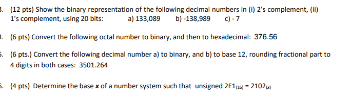 (12 pts) Show the binary representation of the following decimal numbers in (i) 2s complement, (i) a) 133,089 b)-138,989 c)7 1s complement, using 20 bits: (6 pts) Convert the following octal number to binary, and then to hexadecimal: 376.56 (6 pts.) Convert the following decimal number a) to binary, and b) to base 12, rounding fractional part to . . 4 digits in both cases: 3501.264 . (4 pts) Determine the base x of a number system such that unsigned 2E1(16) 2102)