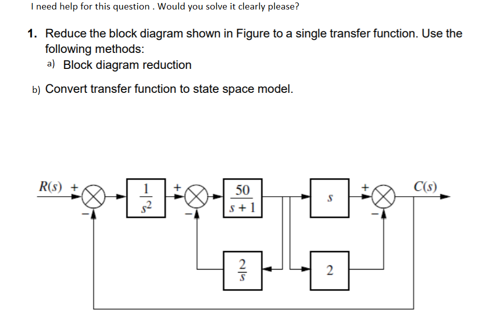 I need help for this question . Would you solve it clearly please? 1. Reduce the block diagram shown in Figure to a single transfer function. Use the a) Block diagram reduction b)Convert transfer function to state space model. R(s)+ 50 C(s) 2
