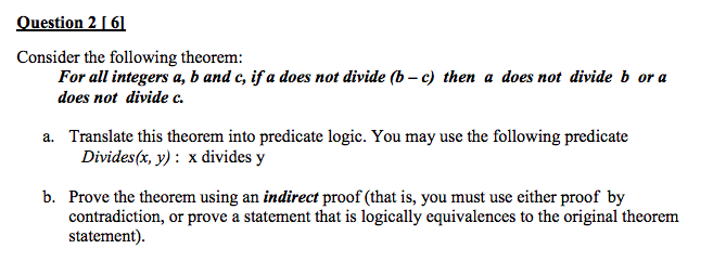 Question 2161 Consider the following theorem: For all integers a, b and c, ifa does not divide (b - c) then a does not divide b or a does not divide c a. Translate this theorem into predicate logic. You may use the following predicate Divides(x, y): x divides y b. Prove the theorem using an indirect proof (that is, you must use either proof by contradiction, or prove a statement that is logically equivalences to the original theorem statement)