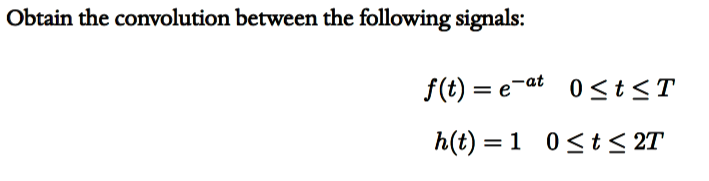 Obtain the convolution between the following signals: f(t)=e-at 0 IST