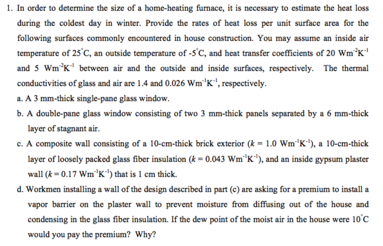 1. In order to determine the size of a home-heating funace, it is necessary to estimate the heat loss during the coldest day in winter. Provide the rates of heat loss per unit surface area for the following surfaces commonly encountered in house construction. You may assume an inside air temperature of 25C, an outside temperature of-5C, and heat transfer coefficients of 20 w㎡2K and 5 Wm2K between air and the outside and inside surfaces, respectively. The thermal conductivities ofglass and air are 1.4 and 0.026 w㎡K-1, respectively. a. A 3 mm-thick single-pane glass window. b. A double-pane glass window consisting of two 3 mm-thick panels separated by a 6 mm-thick layer of stagnant air. c. A composite wall consisting of a 10-cm-thick brick exterior (k = 1.0 w㎡iK), a 10-cm-thick layer of loosely packed glass fiber insulation (k= 0.043 wm1K), and an inside gypsum plaster wall (k = 0.17 wmK) that is 1 cm thick. d. Workmen installing a wall of the design described in part (c) are asking for a premium to install a vapor barrier on the plaster wall to prevent moisture from diffusing out of the house and condensing in the glass fiber insulation. If the dew point of the moist air in the house were 10 C would you pay the premium? Why?