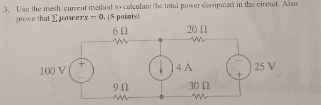 3. Use the mesh-current method to calculate the total power dissipated in the circuit. prove that Σ powers = 0-5 points) 612 20 Ω 100 V 4 A 25 V 30()