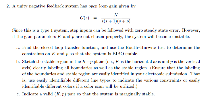 2. A unity negative feedback system has open loop gain given by G(«)( 11sP) Since this is a type 1 system, step inputs can be followed with zero steady state error. However if the gain parameters K and p are not chosen properly, the system will become unstable. a. Find the closed loop transfer function, and use the Routh Hurwitz test to determine the constraints on K and p so that the system is BIBO stable. b. Sketch the stable region in the K -p plane (i.e, K is the horizontal axis and p is the vertical axis) clearly labeling all boundaries as we as the stable region. (Ensure that the labeling of the boundaries and stable region are easily identified in your electronic submission. That is, use easily identifiable different line types to indicate the various constraints or easily identifiable different colors if a color scan will be utilized.) c. Indicate a valid (K,p) pair so that the system is marginally stable