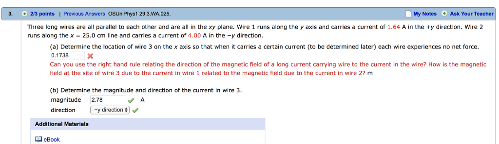 3. 2/3 points   Previous Answers OSUniPhys1 29.3.WA.025 My Notes Ask Your Teacher Three long wires are all parallel to each other and are all in the xy plane. Wire 1 runs along the y axis and carries a current of 1.64 A in the ty direction. Wire 2 runs along the x-25.0 cm lne and carries a current of 4.00 A in the -y direction. (a) Determine the location of wire 3 on the x axis so that when it carries a certain current (to be determined later) each wire experiences no net force. 0.1738X Can you use the right hand rule relating the direction of the magnetic field of a long current carrying wire to the current in the wire? How is the magnetic field at the site of wire 3 due to the current in wire 1 related to the magnetic field due to the current in wire 2? m (b) Determine the magnitude and direction of the current in wire 3 magnitude 2.78 direction y direction Additional Materials eBook