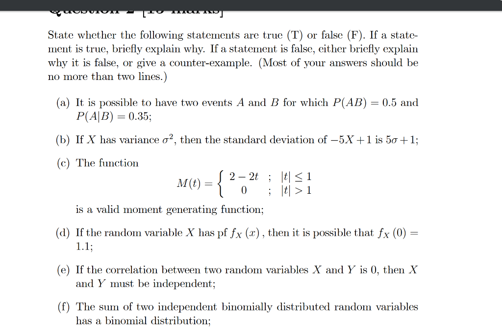 State whether the following statements are true (T) or false (F). If a state- ment is true, briefly explain whv. If a statement is false, either briefly explain why it is false, or give a counter-example. (Most of your answers should be no more than two lines (a) It is possible to have two events A and B for which P(AB) = 0.5 and P(AB) 0.35; (b) If X has variance σ2, then the standard deviation of-5X+ 1 is 5σ+ 1; (c) The function M(t) = is a valid moment generating function; (d) If the randon variable X has pffx (x) , then it is possible that fx (0) = riables X and Y is 0, then X (f) The sum of two independent binomially distributed random variables e) If the correlation between two random variables X and Y is 0, then X and Y must be independent; has a binomial distribution;