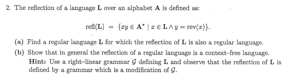 2. The reflection of a language L over an alphabet A is defined as: (a) Find a regular language L for which the reflection of L is also a regular language. (b) Show that in general the reflection of a regular language is a context-free language Hint: Use a right-linear grammar G defining L and observe that the reflection of L is defined by a grammar which is a modification of g.