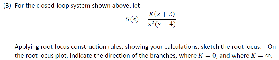 (3) For the closed-loop system shown above, let K(s 2) 96 + 4) 6(s) = Applying root-locus construction rules, showing your calculations, sketch the root locus. On the root locus plot, indicate the direction of the branches, whereK -0, and whereK- oo