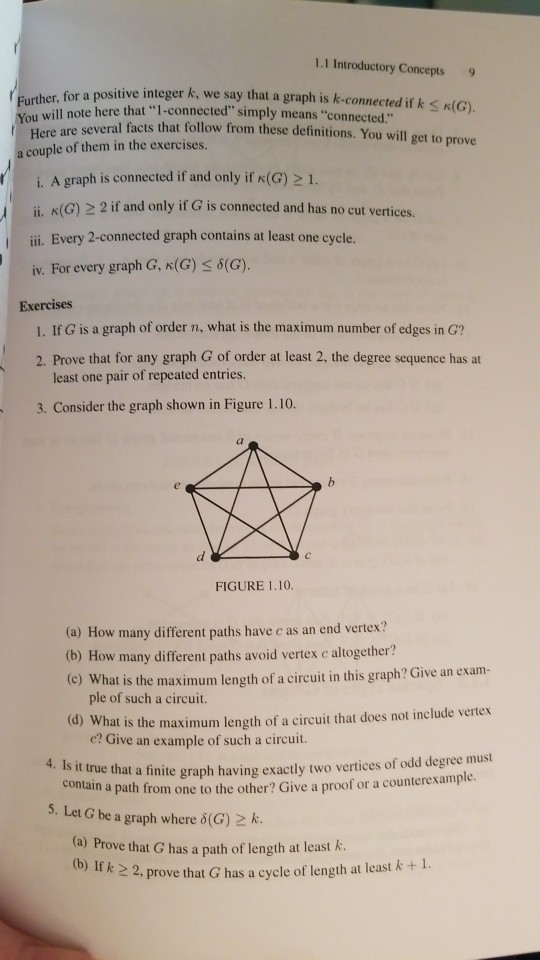 1.1 Introductory Concepts 9 for a positive integer k, we say that a graph is k-connected if k s K(G). several facts that follow from these definitions. You will get to prove here that 1-connected simply means connected. Yo Here are a couple of them in the exercises i. A graph is connected if and only if x(G) 21. i. (G) 22 if and only if G is connected and has no cut vertices ii. Every 2-connected graph contains at least one cycle. iv. For every graph G, K (G) 6(G). Exercises 1. If G is a graph of order n, what is the maximum number of edges in G? 2. Prove that for any graph G of order at least 2, the degree sequence has at least one pair of repeated entries. 3. Consider the graph shown in Figure 1.10. FIGURE 1.10. (a) How many different paths have c as an end vertex? (b) How many different paths avoid vertex c altogether? (c) What is the maximum length of a circuit in this graph? Give an exam- ple of such a circuit. (d) Wh at is the maximum length of a circuit that does not include vertex c? Give an example of such a circuit. 4. Is it truet e that a finite graph having exactly two vertices of odd degree must from one to the other? Give a proof or a counterexample. 5. Let G be a graph where d(G) k. a) Prove that G has a path of length at least A (b) If k 2 th 2, prove that G has a cycle of length at least k + 1.