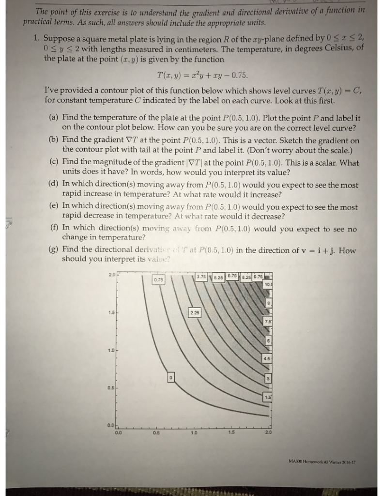 function in The point of this exercise is to understand the gradient and directional derivative of a practical terms. As such, all answers should include the appropriate units 1. Suppose a square metal plate is lying in the region R of the ry-plane defined by 0 0 S y s 2 with lengths measured in centimeters. The temperature, in degrees Celsius, of the plate at the point (ar,y) is given by the function T(r, y) y ry 0.75 for constant temperature C indicated by the label on each curve. Look at this first. (a) Find the temperature of the plate at the point P(0.5, 1.0). Plot the point P and label it on the contour plot below. How can you be sure you are on the correct level curve? (b) Find the gradient vT at the point P(0.5, 1.0). This is a vector. Sketch the gradient on the contour plot with tail at the point P and label it. (Dont worry about the scale.) (c Find the magnitude of the gradient VT at the point P(0.5,1.0). This is a scalar What units does it have? In words, how would you interpret its value? (d) In which direction (s) moving away from P(0.5, 1.0) would you expect to see the most rapid increase in temperature? At what rate would it increase? (e) In which direction (s) moving away from P(0.5, 1.0) would you expect to see the most rapid decrease in temperature? At what rate would it decrease? (f In which direction moving (s) away from P(0.5,1.0) would you expect to see no change in temperature? (g) Find the directional deri r at P(0.5, 1.0) in the direction of v i j. How should you interpret it v 0.75 10. 1.5 1.0 4.5 0.5 0.0 MA330 Homework winter 2016-17