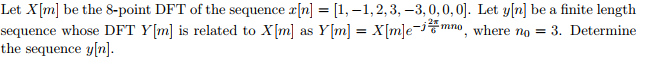 Let X [ml be the 8-point DFT of the sequence x[n] = [1,-1, 2, 3,-3, 0, 0.0]. Let y[n] be a finite length sequence whose DFT Y[m] is related to X[m] as Y[m] = X[m]e-瀅mn , where no = 3. Determine the sequence y[n].