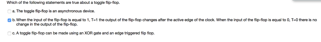 Which of the following statements are true about a toggle flip-flop. a. The toggle flip-flop is an asynchronous device b. When the input of the flip-flop is equal to 1, T-1 the output of the flip-flop changes after the active edge of the clock. When the input of the flip-flop is equal to O, T-0 there is no change in the output of the flip-flop. c. A toggle flip-flop can be made using an XOR gate and an edge triggered flip flop.