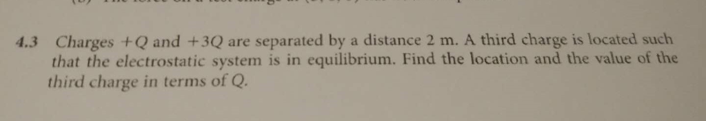 4.3 Charges +Q and +3Q are separated by a distance 2 m. A third charge is located such that the electrostatic system is in equilibrium. Find the location and the value of the third charge in terms of Q.
