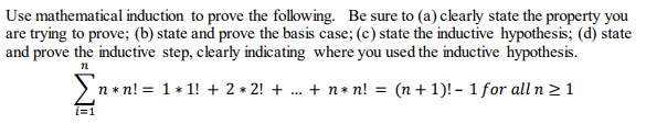 Use mathematical induction to prove the following. Be sure to (a) clearly state the property you are trying to prove; (b) state and prove the basis case; (c) state the inductive hypothesis; (d) state and prove the inductive step, clearly indicating where you used the inductive hypothesis n*n! = 1+1! + 2 * 2! + + n*n! = (n + 1)!-1for alln121 に1