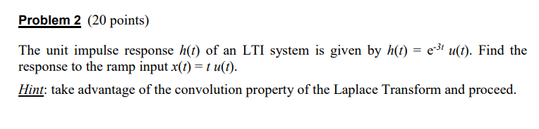 Problem 2 (20 points) The unit impulse response h() of an LTI system is given by h) eu) Find the response to the ramp input x(t) t u(t). -3t Hint: take advantage of the convolution property of the Laplace Transform and proceed.