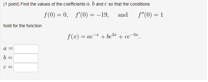(1 point) Find the values of the coefficients a, band c so that the conditions f(0) 0, f(0) -19, and f(0) 1 hold for the function