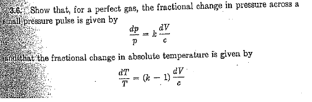 3.6Show that, for a perfect gas, the fractional change in pressure acrossa ree pulse is given by ithat the fractional change in absolute temperature is given by dV