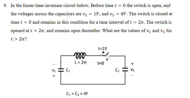In the linear time-invariant circuit below. Before time t the voltages across the capacitors are v 1V, and v-4V. The switch is closed at time t 0 and remains in this condition for a time interval of t = 2π. The switch is opened at t = 2T, and remains open thereafter. What are the values of v1 and v2 for t > 2π? 9. 0 the switch is open, and t-2π L=2H t=0 V2 C1 = C2 = 4F