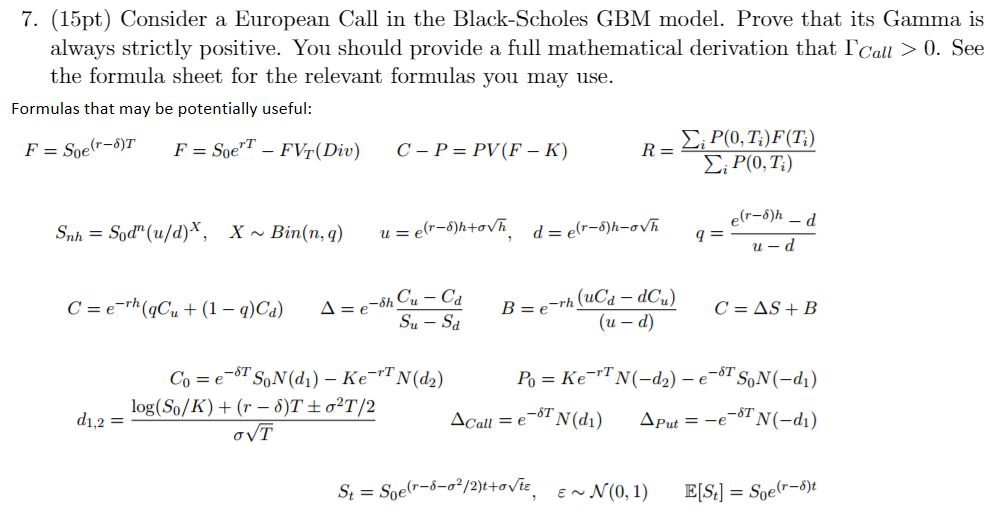 7. (15pt) Consider a European Call in the Black-Scholes GBM model. Prove that its Gamma is always strictly positive. You should provide a full mathematical derivation that ICau 0. See the formula sheet for the relevant formulas you may use. Formulas that may be potentially useful: P(0, Ti)F(Ti) rT SC, P(0, Ti) Sh Cu C (u d) rT T SON(d1) N(d2) N (-d2) SON(-d1) Ke A e log(So/K) (r T t 2T 2 N (d1) N(-d1) di 1,2 F Call Put (r-5-02/2)t-ovte Soe EN N(0,1)