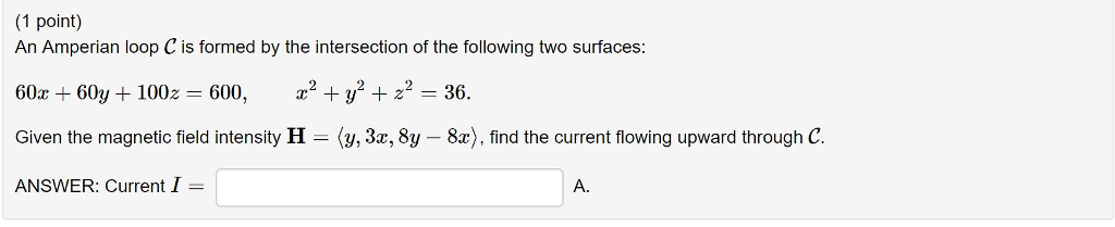 (1 point) An Amperian loop C is formed by the intersection of the following two surfaces: 60x + 60y + 100z = 600, x2 + y2 + z2 = 36. Given the magnetic field intensity H (y, 3x, 8y - 8x), find the current flowing upward through C. ANSWER: Current I A.