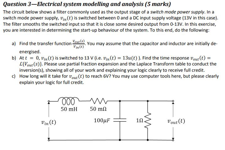 Question 3-Electrical system modelling and analysis (5 marks) The circuit below shows a filter commonly used as the output stage of a switch mode power supply. In a switch mode power supply, Vin(t) is switched between 0 and a DC input supply voltage (13V in this case) The filter smooths the switched input so that it is close some desired output from 0-13V. In this exercise, you are interested in determining the start-up behaviour of the system. To this end, do the following: a) Find the transfer functiono Vour (s) Vin (s) You may assume that the capacitor and inductor are initilly de- energised At t = L(Vout(s)). Please use partial fraction expansion and the Laplace Transform table to conduct the inversion(s), showing all of your work and explaining your logic clearly to receive full credit. How long will it take for vout(t) to reach 6V? You may use computer tools here, but please clearly explain your logic for full credit. b) 0, Vin(t) is switched to 13 V (i.e. Vin(t) = 13u(t) ). Find the time response vout(t) = c) 50 mH 50 ms2 Vin (t) 100μF 102 out (t)