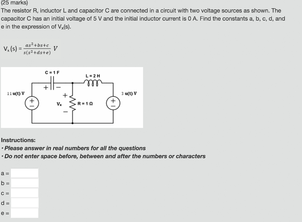 (25 marks) The resistor R, inductor L and capacitor C are connected in a circuit with two voltage sources as shown. The capacitor C has an initial voltage of 5 V and the initial inductor current is 0 A. Find the constants a, b, c, d, and e in the expression of Vx(s) as2+bs+c s(s2+ds+e) L-2 H 11 u(t) V 3 u(t) v R210 Instructions: Please answer in real numbers for all the questions Do not enter space before, between and after the numbers or characters a=